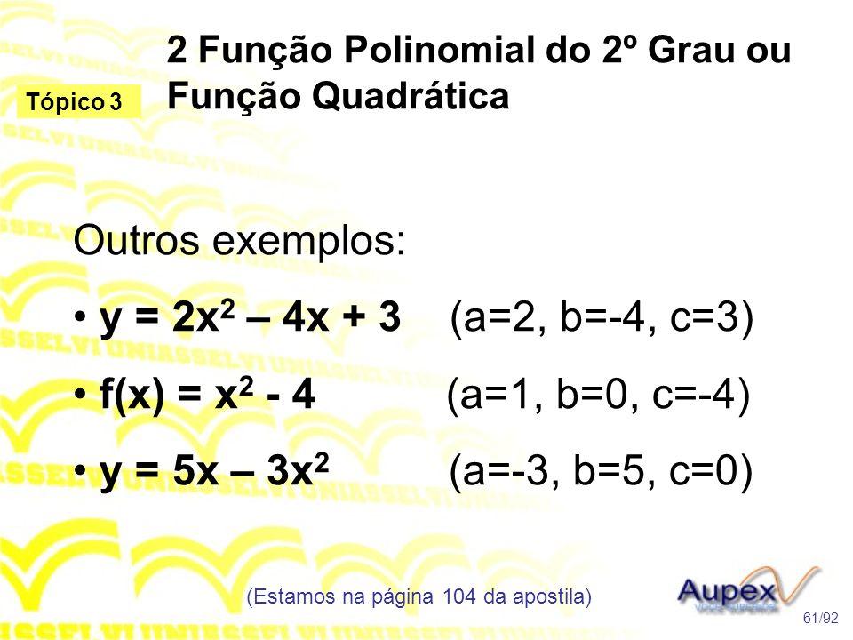 2 Função Polinomial do 2º Grau ou Função Quadrática (Estamos na página 104 da apostila) 61/92 Tópico 3 Outros exemplos: • y = 2x 2 – 4x + 3 (a=2, b=-4, c=3) • f(x) = x 2 - 4 (a=1, b=0, c=-4) • y = 5x – 3x 2 (a=-3, b=5, c=0)