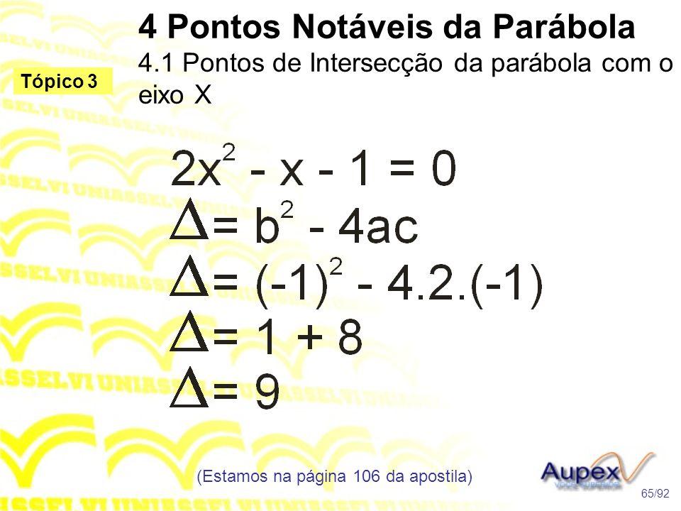 4 Pontos Notáveis da Parábola 4.1 Pontos de Intersecção da parábola com o eixo X (Estamos na página 106 da apostila) 65/92 Tópico 3