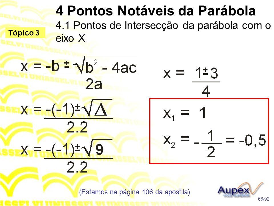 4 Pontos Notáveis da Parábola 4.1 Pontos de Intersecção da parábola com o eixo X (Estamos na página 106 da apostila) 66/92 Tópico 3