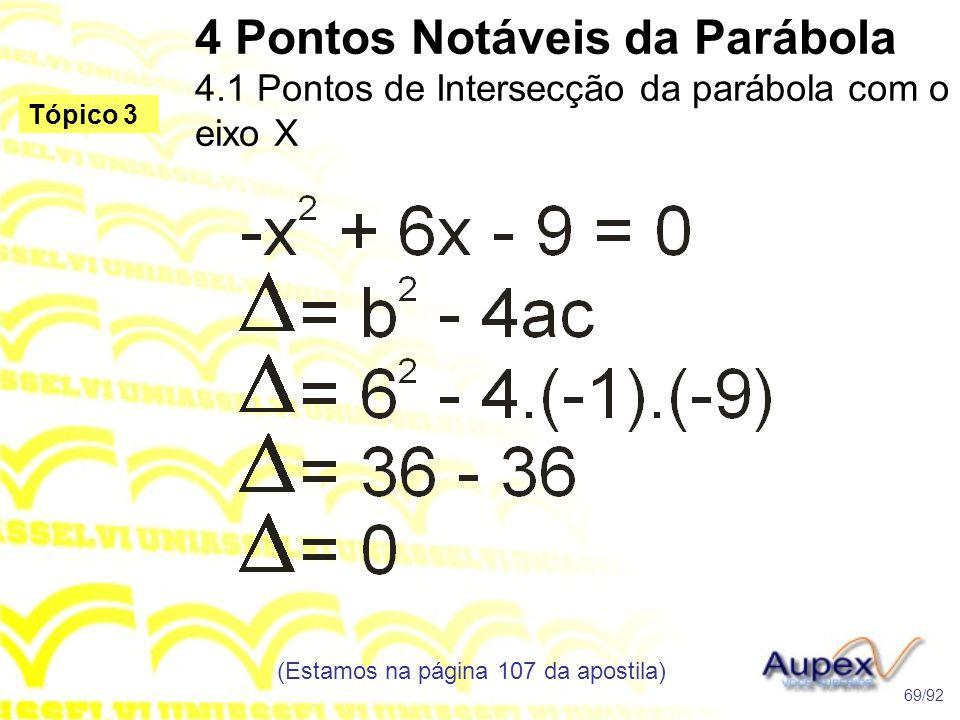 4 Pontos Notáveis da Parábola 4.1 Pontos de Intersecção da parábola com o eixo X (Estamos na página 107 da apostila) 69/92 Tópico 3