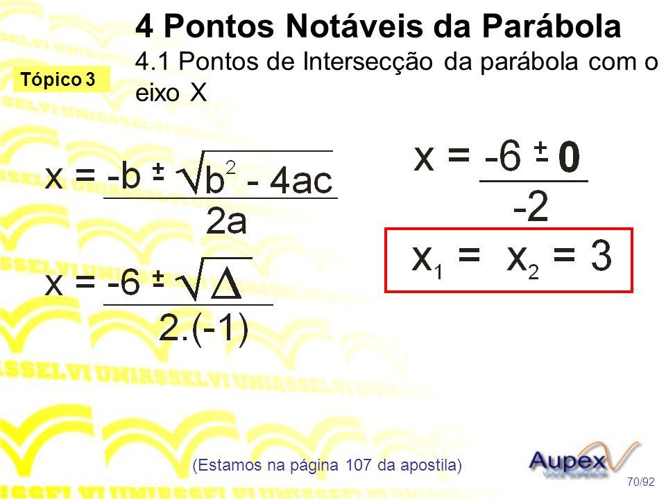 4 Pontos Notáveis da Parábola 4.1 Pontos de Intersecção da parábola com o eixo X (Estamos na página 107 da apostila) 70/92 Tópico 3