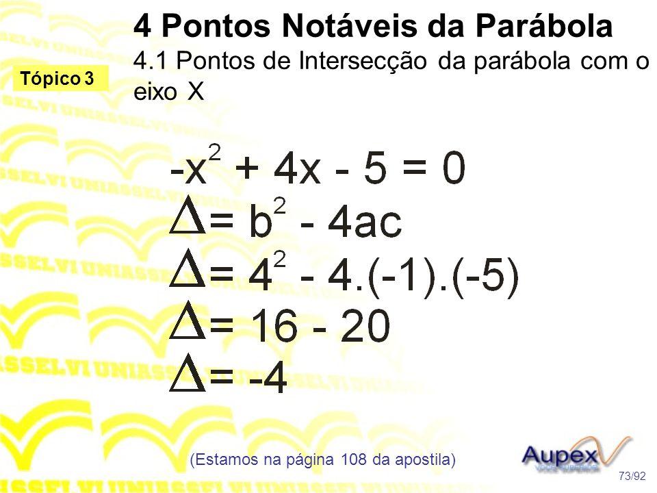 4 Pontos Notáveis da Parábola 4.1 Pontos de Intersecção da parábola com o eixo X (Estamos na página 108 da apostila) 73/92 Tópico 3