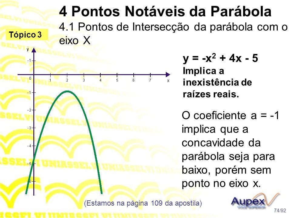 4 Pontos Notáveis da Parábola 4.1 Pontos de Intersecção da parábola com o eixo X (Estamos na página 109 da apostila) 74/92 Tópico 3 y = -x 2 + 4x - 5 Implica a inexistência de raízes reais.