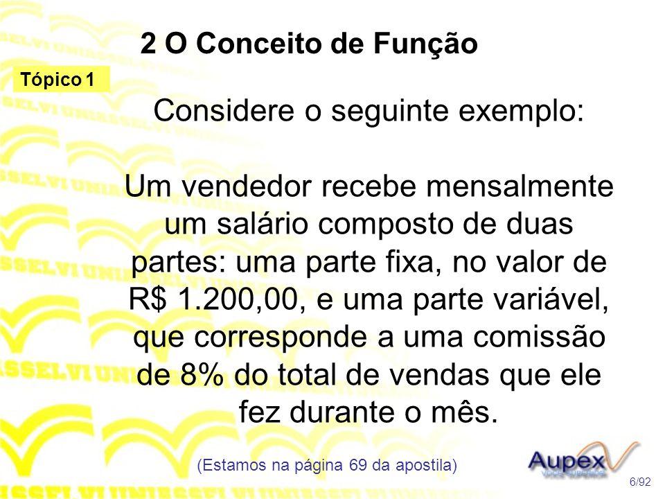 2 O Conceito de Função Considere o seguinte exemplo: Um vendedor recebe mensalmente um salário composto de duas partes: uma parte fixa, no valor de R$ 1.200,00, e uma parte variável, que corresponde a uma comissão de 8% do total de vendas que ele fez durante o mês.
