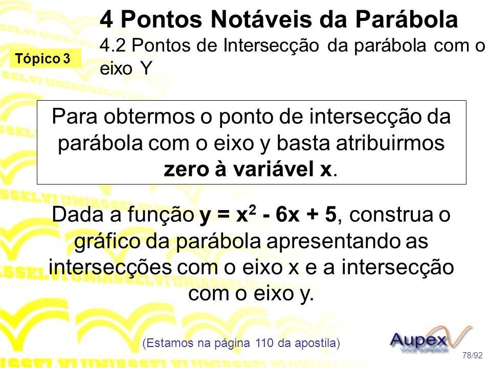 4 Pontos Notáveis da Parábola 4.2 Pontos de Intersecção da parábola com o eixo Y (Estamos na página 110 da apostila) 78/92 Tópico 3 Dada a função y = x 2 - 6x + 5, construa o gráfico da parábola apresentando as intersecções com o eixo x e a intersecção com o eixo y.