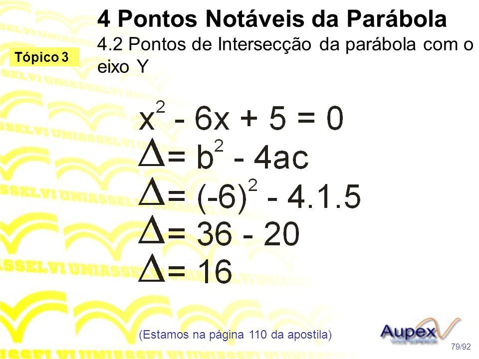 4 Pontos Notáveis da Parábola 4.2 Pontos de Intersecção da parábola com o eixo Y (Estamos na página 110 da apostila) 79/92 Tópico 3