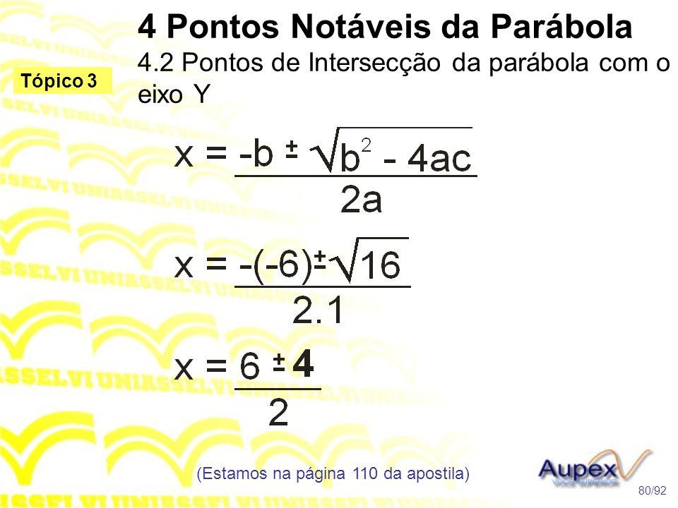 4 Pontos Notáveis da Parábola 4.2 Pontos de Intersecção da parábola com o eixo Y (Estamos na página 110 da apostila) 80/92 Tópico 3