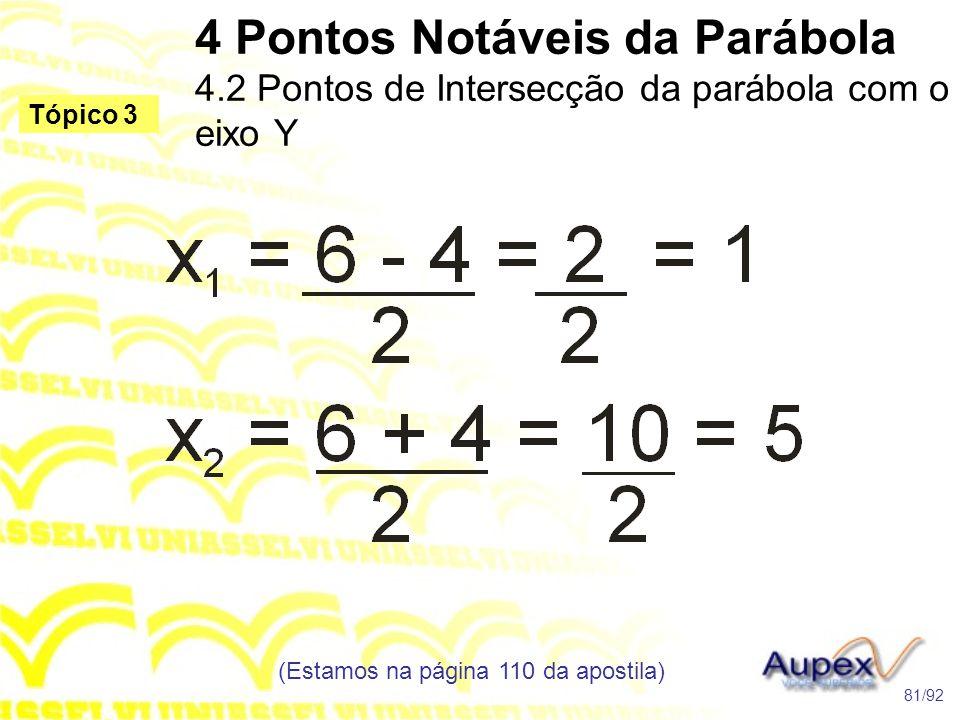 4 Pontos Notáveis da Parábola 4.2 Pontos de Intersecção da parábola com o eixo Y (Estamos na página 110 da apostila) 81/92 Tópico 3