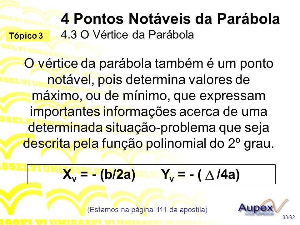 4 Pontos Notáveis da Parábola 4.3 O Vértice da Parábola (Estamos na página 111 da apostila) 83/92 Tópico 3 O vértice da parábola também é um ponto notável, pois determina valores de máximo, ou de mínimo, que expressam importantes informações acerca de uma determinada situação-problema que seja descrita pela função polinomial do 2º grau.