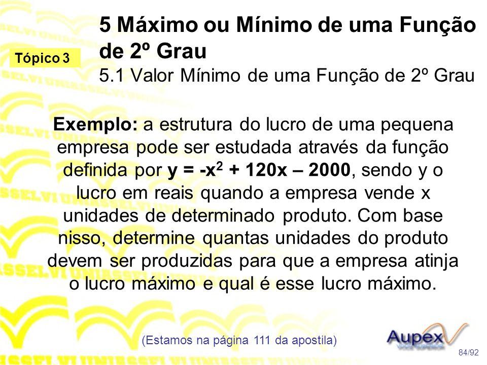 5 Máximo ou Mínimo de uma Função de 2º Grau 5.1 Valor Mínimo de uma Função de 2º Grau (Estamos na página 111 da apostila) 84/92 Tópico 3 Exemplo: a estrutura do lucro de uma pequena empresa pode ser estudada através da função definida por y = -x 2 + 120x – 2000, sendo y o lucro em reais quando a empresa vende x unidades de determinado produto.