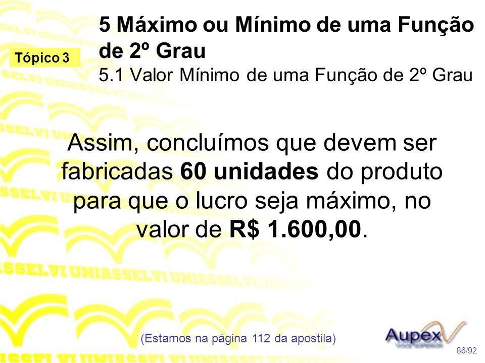 5 Máximo ou Mínimo de uma Função de 2º Grau 5.1 Valor Mínimo de uma Função de 2º Grau (Estamos na página 112 da apostila) 86/92 Tópico 3 Assim, concluímos que devem ser fabricadas 60 unidades do produto para que o lucro seja máximo, no valor de R$ 1.600,00.