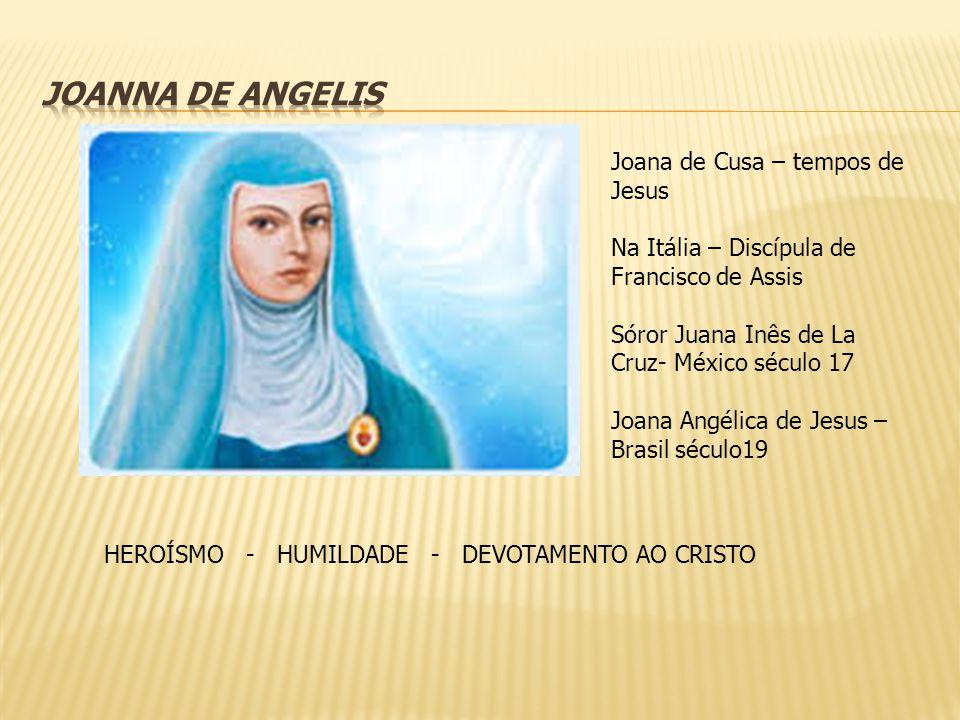 Joana de Cusa – tempos de Jesus Na Itália – Discípula de Francisco de Assis Sóror Juana Inês de La Cruz- México século 17 Joana Angélica de Jesus – Br