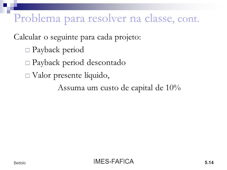 5.14 IMES-FAFICA Bertolo Problema para resolver na classe, cont. Calcular o seguinte para cada projeto:  Payback period  Payback period descontado 