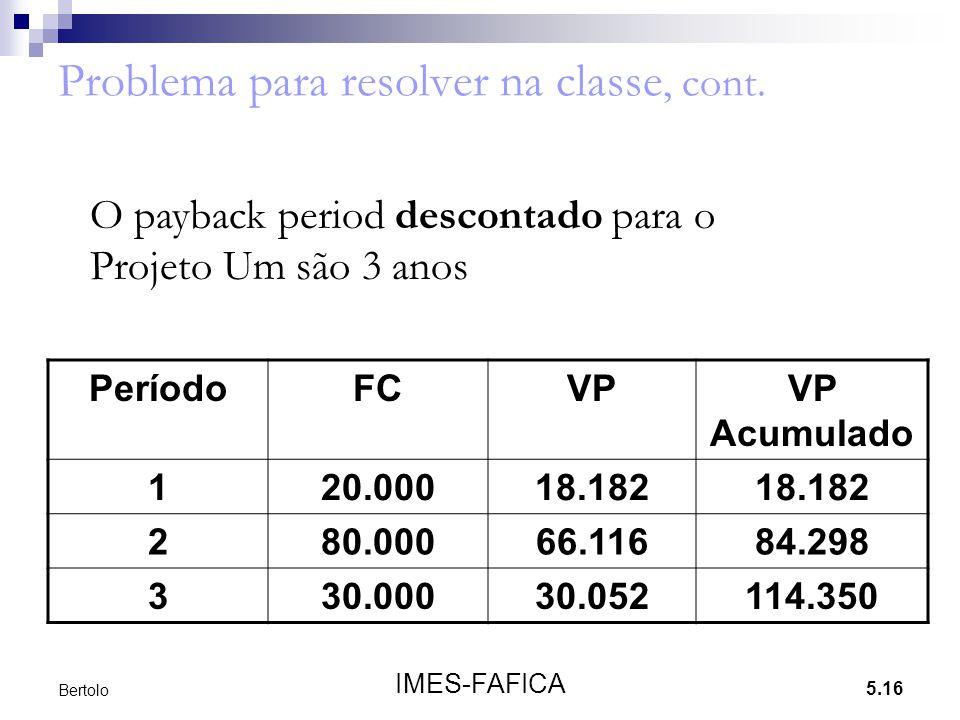 5.16 IMES-FAFICA Bertolo Problema para resolver na classe, cont. O payback period descontado para o Projeto Um são 3 anos PeríodoFCVPVP Acumulado 120.
