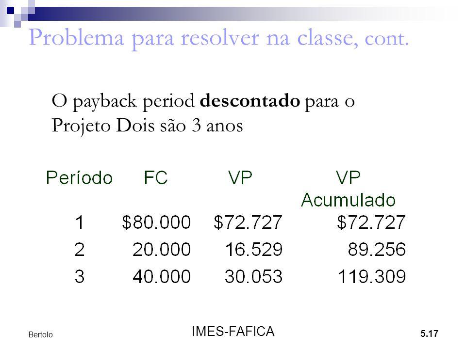 5.17 IMES-FAFICA Bertolo Problema para resolver na classe, cont. O payback period descontado para o Projeto Dois são 3 anos