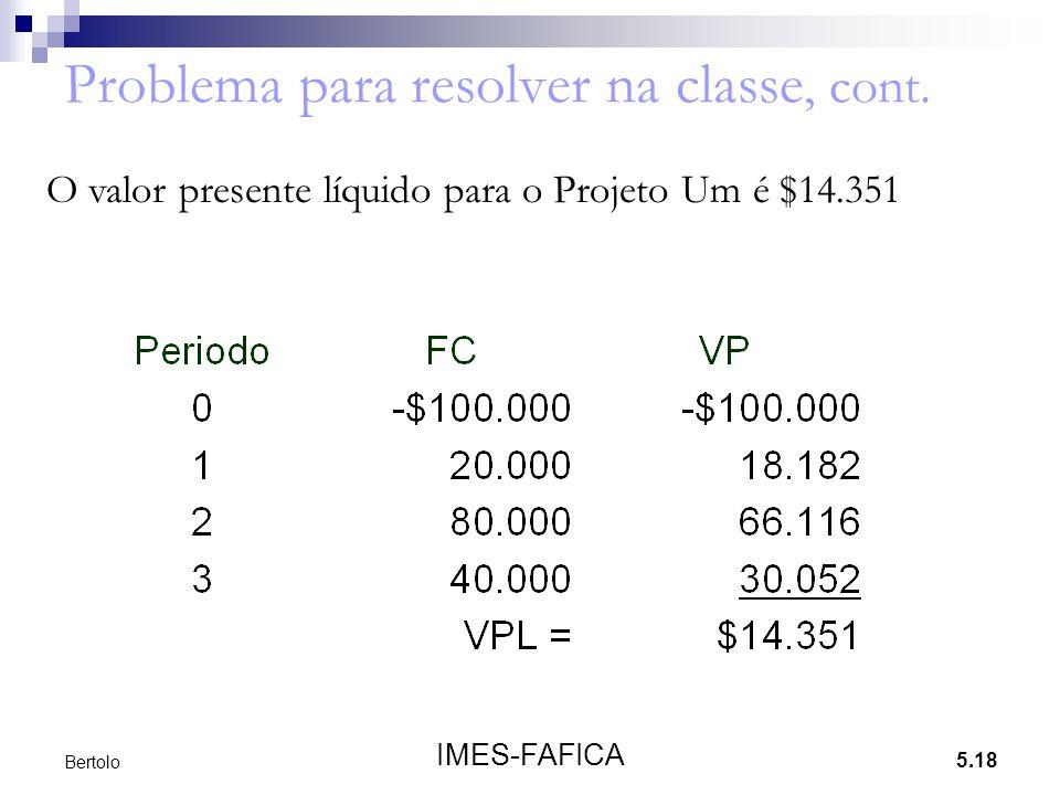 5.18 IMES-FAFICA Bertolo Problema para resolver na classe, cont. O valor presente líquido para o Projeto Um é $14.351