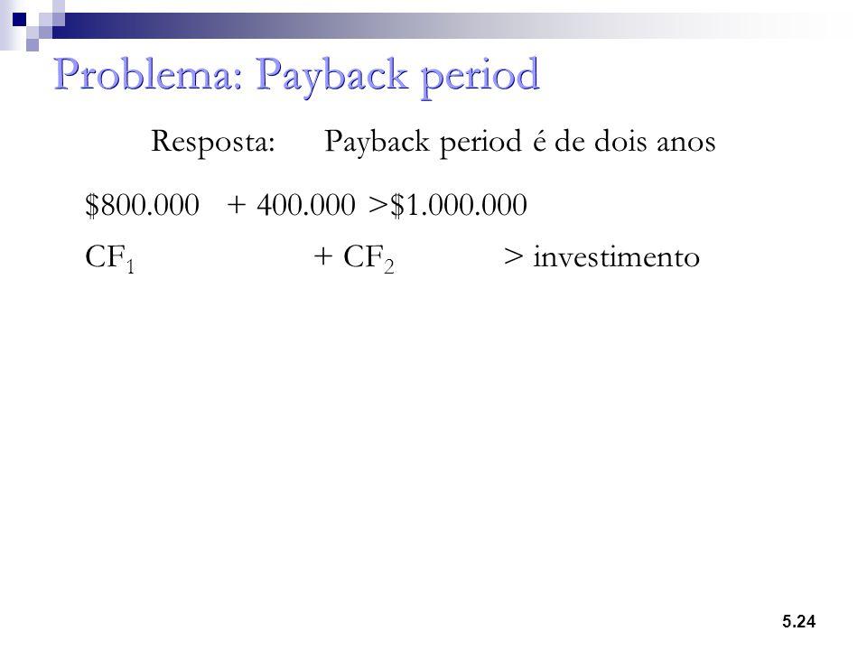 5.24 Problema: Payback period Resposta:Payback period é de dois anos $800.000+ 400.000 >$1.000.000 CF 1 + CF 2 > investimento