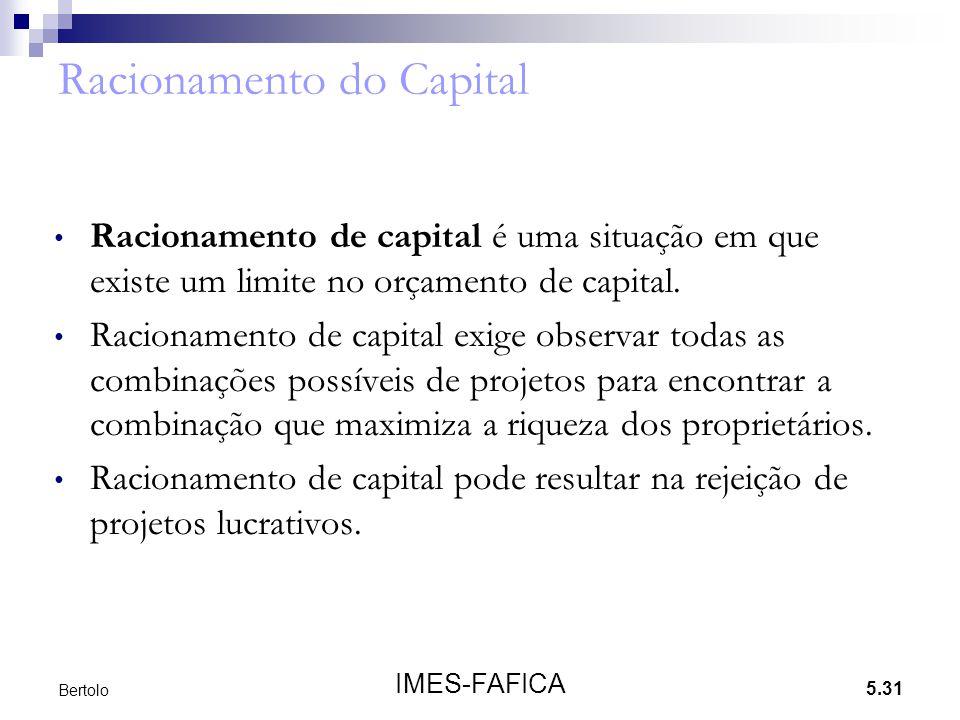 5.31 IMES-FAFICA Bertolo Racionamento do Capital • Racionamento de capital é uma situação em que existe um limite no orçamento de capital. • Racioname