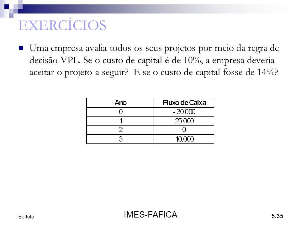 5.35 IMES-FAFICA Bertolo EXERCÍCIOS  Uma empresa avalia todos os seus projetos por meio da regra de decisão VPL. Se o custo de capital é de 10%, a em