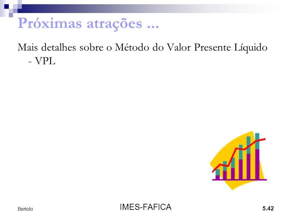 5.42 IMES-FAFICA Bertolo Próximas atrações... Mais detalhes sobre o Método do Valor Presente Líquido - VPL