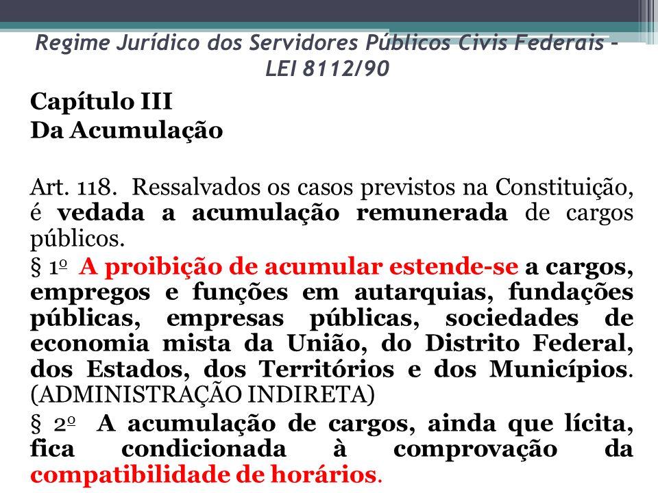 Regime Jurídico dos Servidores Públicos Civis Federais – LEI 8112/90 Capítulo III Da Acumulação Art. 118. Ressalvados os casos previstos na Constituiç