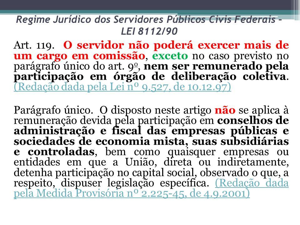 Regime Jurídico dos Servidores Públicos Civis Federais – LEI 8112/90 Art. 119. O servidor não poderá exercer mais de um cargo em comissão, exceto no c