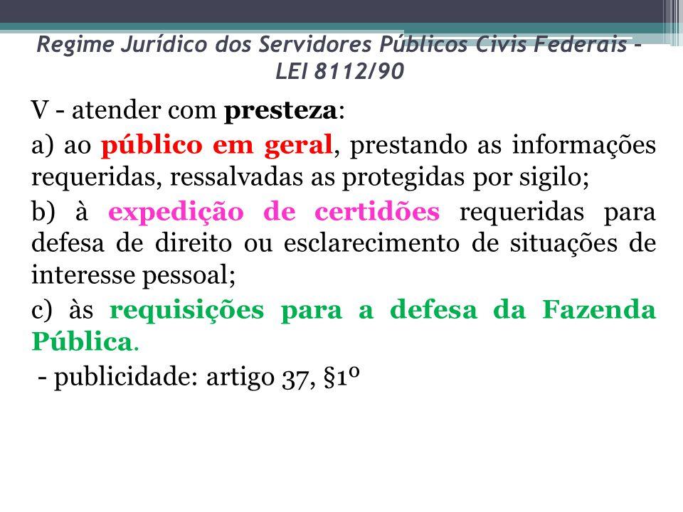 Regime Jurídico dos Servidores Públicos Civis Federais – LEI 8112/90 V - atender com presteza: a) ao público em geral, prestando as informações requer