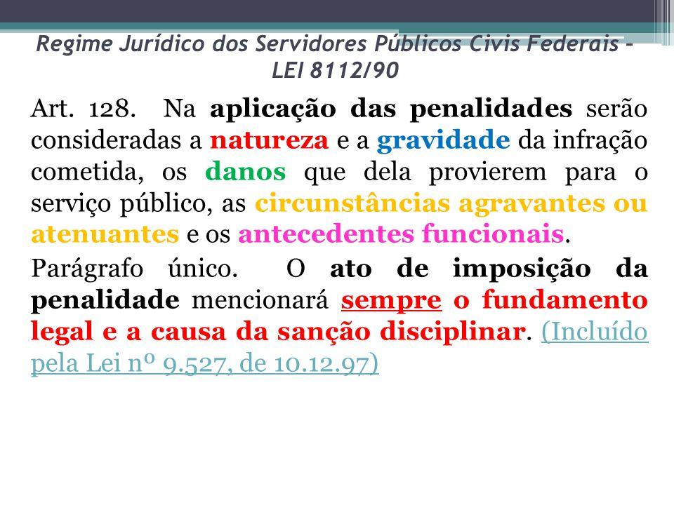 Regime Jurídico dos Servidores Públicos Civis Federais – LEI 8112/90 Art. 128. Na aplicação das penalidades serão consideradas a natureza e a gravidad