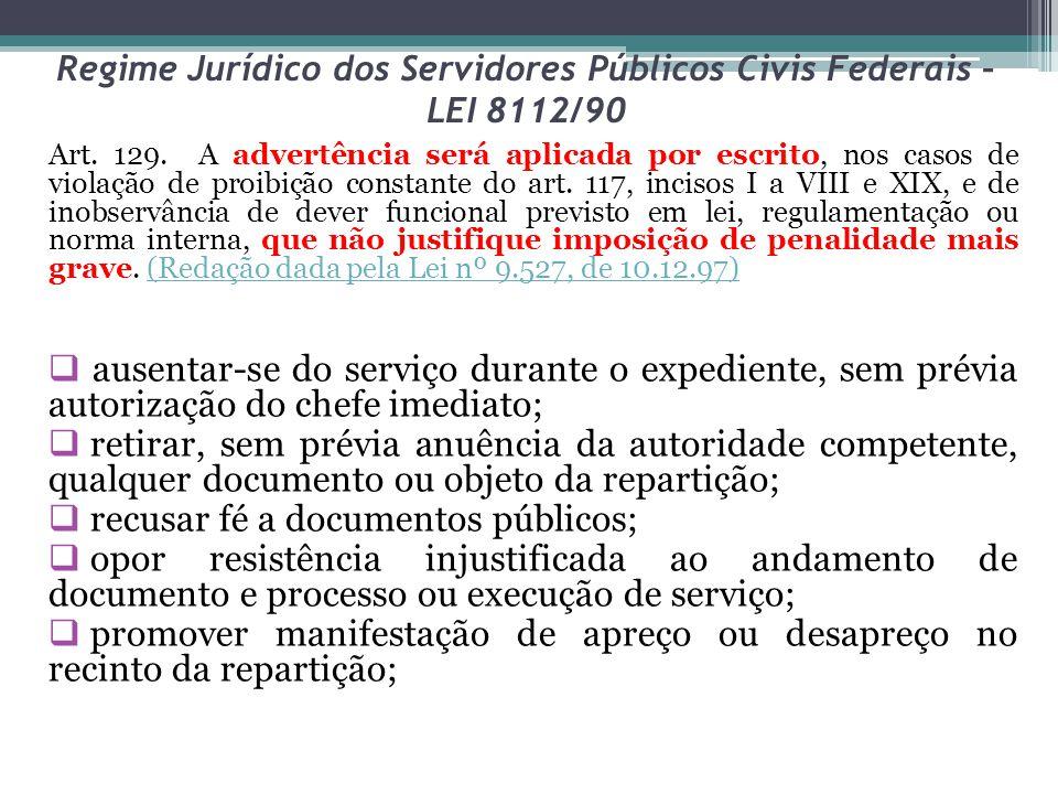 Regime Jurídico dos Servidores Públicos Civis Federais – LEI 8112/90 Art. 129. A advertência será aplicada por escrito, nos casos de violação de proib