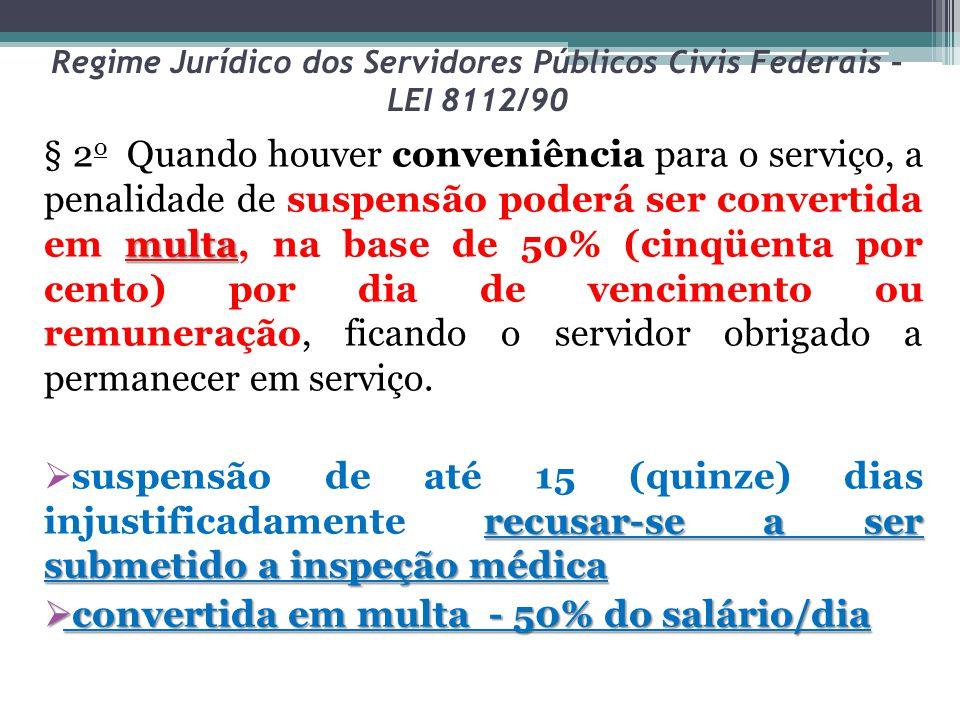 Regime Jurídico dos Servidores Públicos Civis Federais – LEI 8112/90 multa § 2 o Quando houver conveniência para o serviço, a penalidade de suspensão
