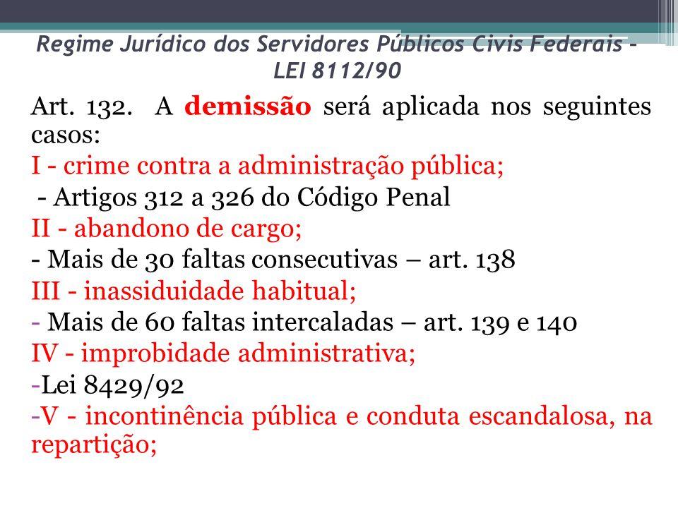 Regime Jurídico dos Servidores Públicos Civis Federais – LEI 8112/90 Art. 132. A demissão será aplicada nos seguintes casos: I - crime contra a admini