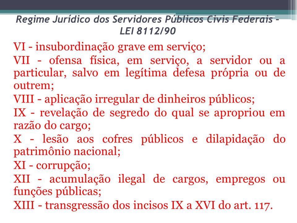 Regime Jurídico dos Servidores Públicos Civis Federais – LEI 8112/90 VI - insubordinação grave em serviço; VII - ofensa física, em serviço, a servidor
