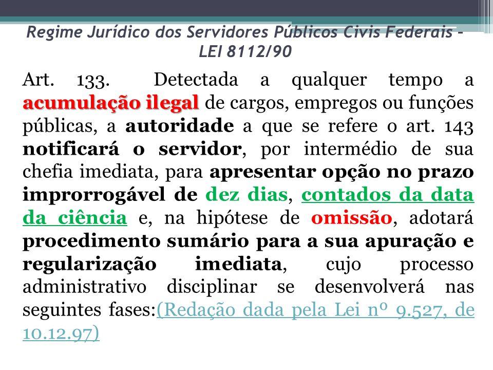 Regime Jurídico dos Servidores Públicos Civis Federais – LEI 8112/90 acumulação ilegal Art. 133. Detectada a qualquer tempo a acumulação ilegal de car