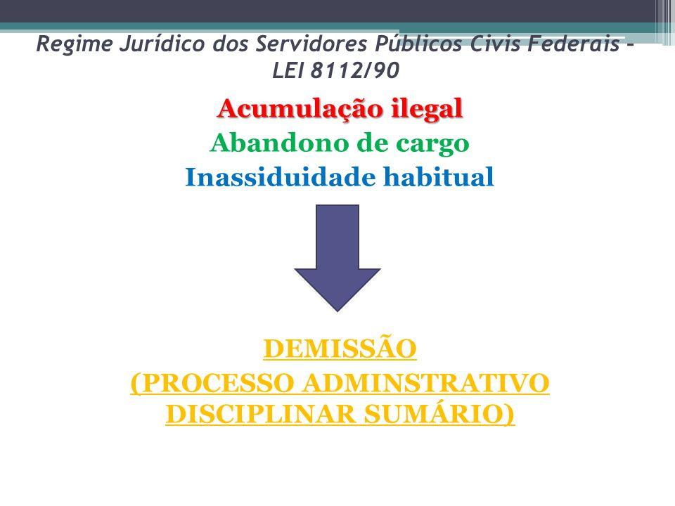Regime Jurídico dos Servidores Públicos Civis Federais – LEI 8112/90 Acumulação ilegal Abandono de cargo Inassiduidade habitual DEMISSÃO (PROCESSO ADM