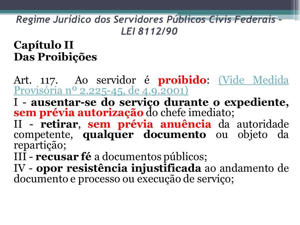 Regime Jurídico dos Servidores Públicos Civis Federais – LEI 8112/90 Capítulo II Das Proibições Art. 117. Ao servidor é proibido: (Vide Medida Provisó