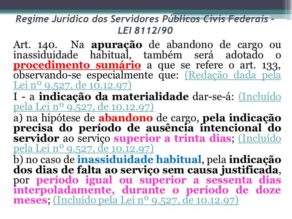 Regime Jurídico dos Servidores Públicos Civis Federais – LEI 8112/90 Art. 140. Na apuração de abandono de cargo ou inassiduidade habitual, também será