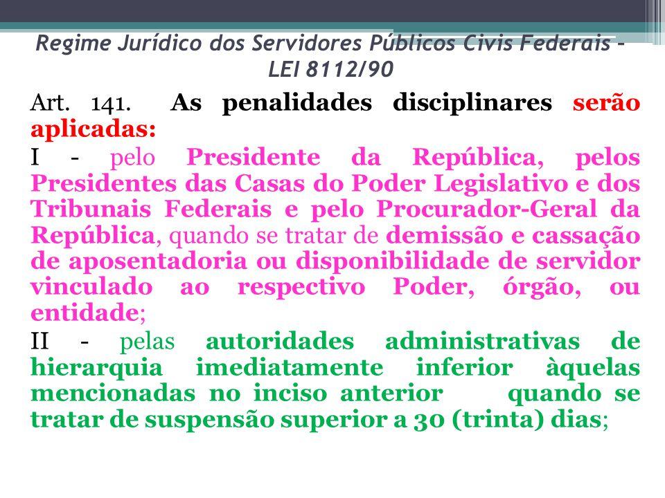 Regime Jurídico dos Servidores Públicos Civis Federais – LEI 8112/90 Art. 141. As penalidades disciplinares serão aplicadas: I - pelo Presidente da Re