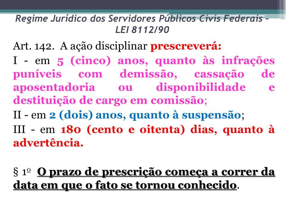 Regime Jurídico dos Servidores Públicos Civis Federais – LEI 8112/90 Art. 142. A ação disciplinar prescreverá: I - em 5 (cinco) anos, quanto às infraç