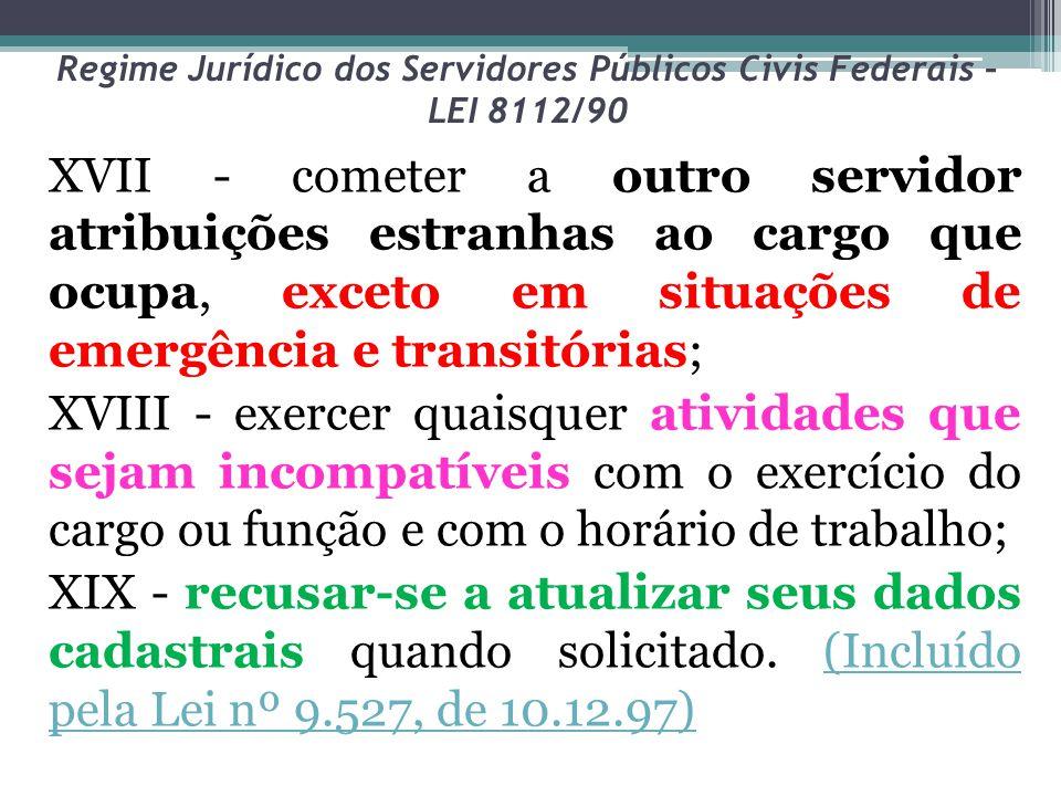 Regime Jurídico dos Servidores Públicos Civis Federais – LEI 8112/90 XVII - cometer a outro servidor atribuições estranhas ao cargo que ocupa, exceto