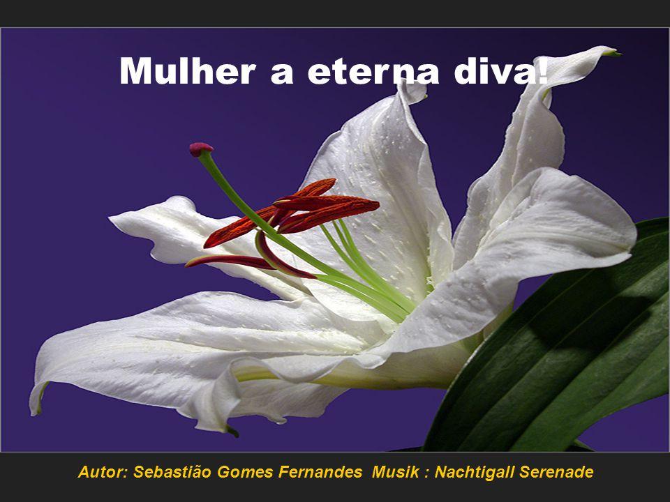 Autor: Sebastião Gomes Fernandes Musik : Nachtigall Serenade Mulher a eterna diva!