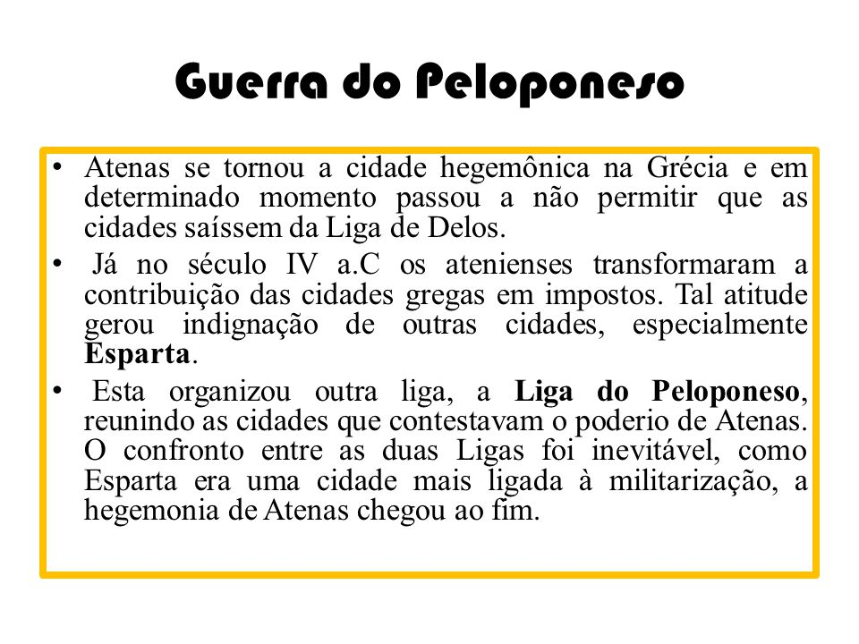 Guerra do Peloponeso •Atenas se tornou a cidade hegemônica na Grécia e em determinado momento passou a não permitir que as cidades saíssem da Liga de