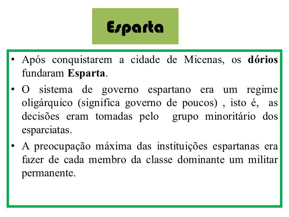 Esparta •Após conquistarem a cidade de Micenas, os dórios fundaram Esparta. •O sistema de governo espartano era um regime oligárquico (significa gover