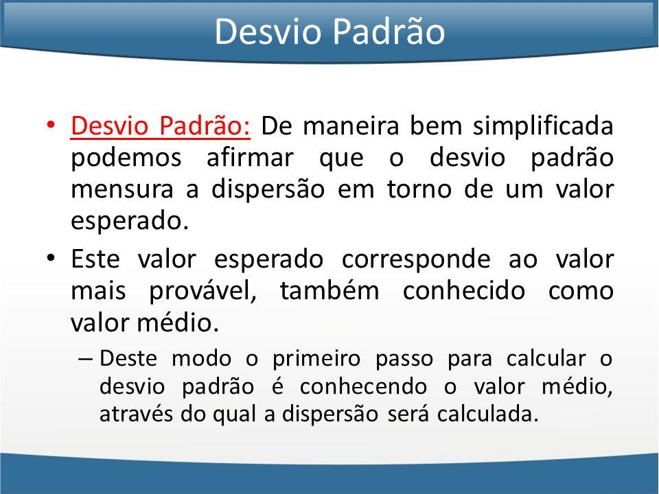Desvio Padrão • Desvio Padrão: De maneira bem simplificada podemos afirmar que o desvio padrão mensura a dispersão em torno de um valor esperado.