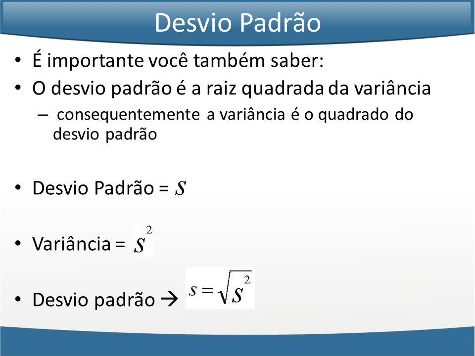 • É importante você também saber: • O desvio padrão é a raiz quadrada da variância – consequentemente a variância é o quadrado do desvio padrão • Desvio Padrão = • Variância = • Desvio padrão  Desvio Padrão