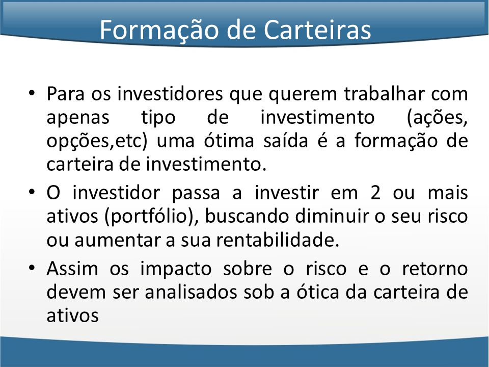 Formação de Carteiras • Para os investidores que querem trabalhar com apenas tipo de investimento (ações, opções,etc) uma ótima saída é a formação de carteira de investimento.
