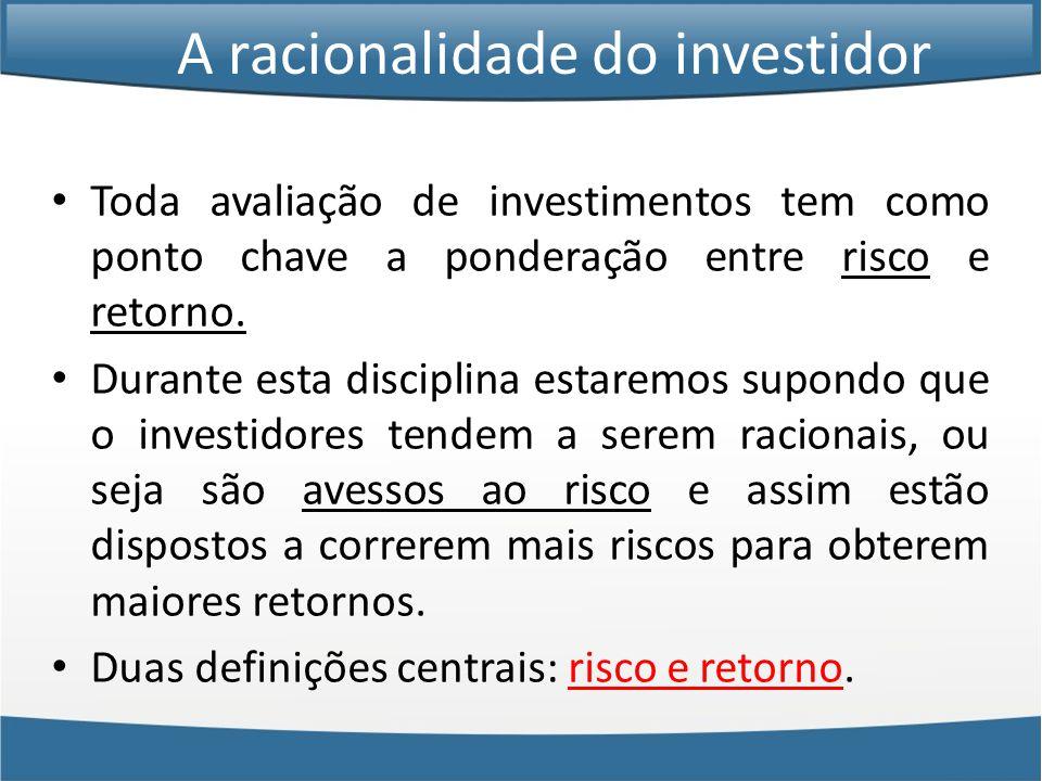 A racionalidade do investidor • Toda avaliação de investimentos tem como ponto chave a ponderação entre risco e retorno.