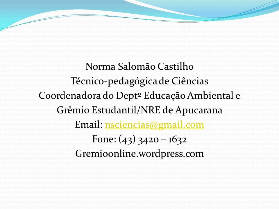Norma Salomão Castilho Técnico-pedagógica de Ciências Coordenadora do Deptº Educação Ambiental e Grêmio Estudantil/NRE de Apucarana Email: nsciencias@