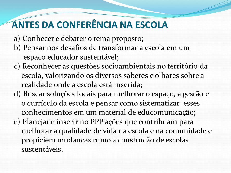 1º PASSO DA CONFERÊNCIA NA ESCOLA Realizar as seguintes observações na Escola:  Coletivo escolar;  Áreas verdes e construídas;  Árvores, horta;  Jardim, limites do entorno;  Resíduos/coleta;  Energia;  Água;  Conforto térmico e acústico Anexo I do material Vamos cuidar do Brasil com Escolas Sustentáveis: Educando-nos para pensar e agir em tempos de mudanças socioambientais globais .