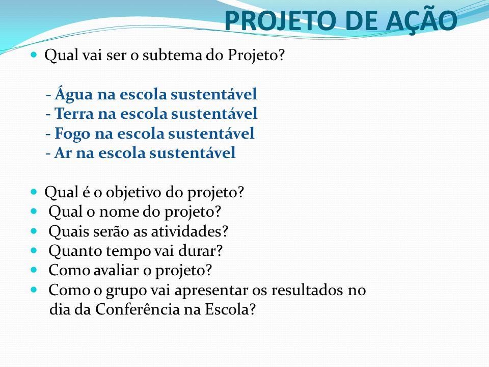 PROJETO DE AÇÃO  Qual vai ser o subtema do Projeto? - Água na escola sustentável - Terra na escola sustentável - Fogo na escola sustentável - Ar na e