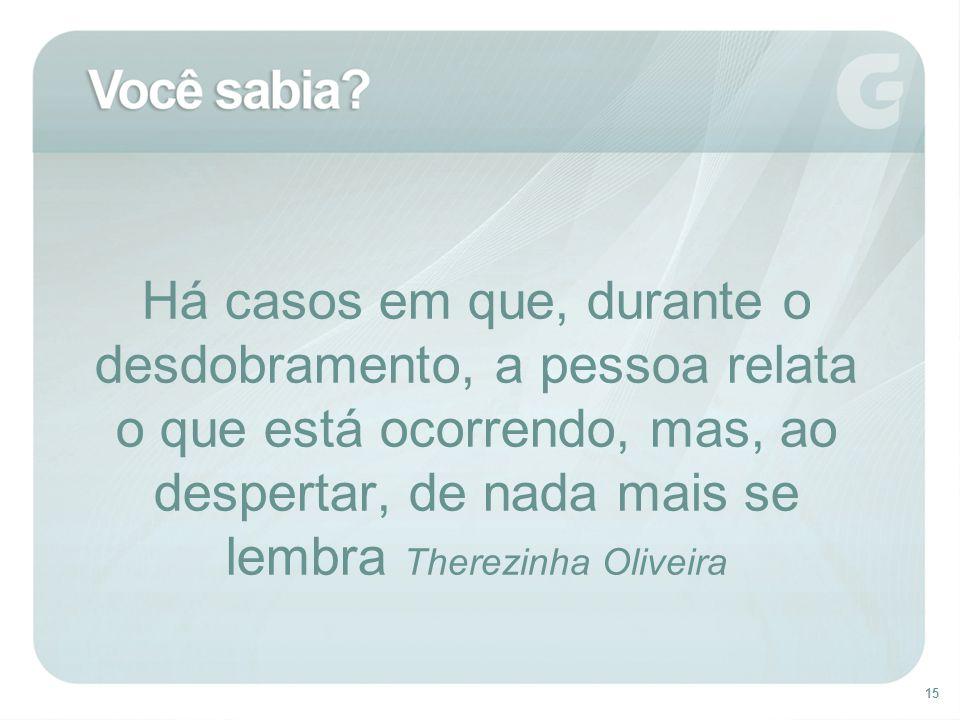 15 Há casos em que, durante o desdobramento, a pessoa relata o que está ocorrendo, mas, ao despertar, de nada mais se lembra Therezinha Oliveira